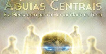 As Águias Centrais e A Mensagem Para Humanidade Da Terra